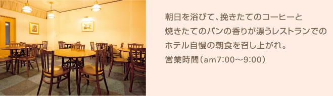 朝日を浴びて、挽きたてのコーヒーと焼きたてのパンの香りが漂うレストランでのホテル自慢の朝食を召し上がれ。営業時間(am7:00〜9:30)